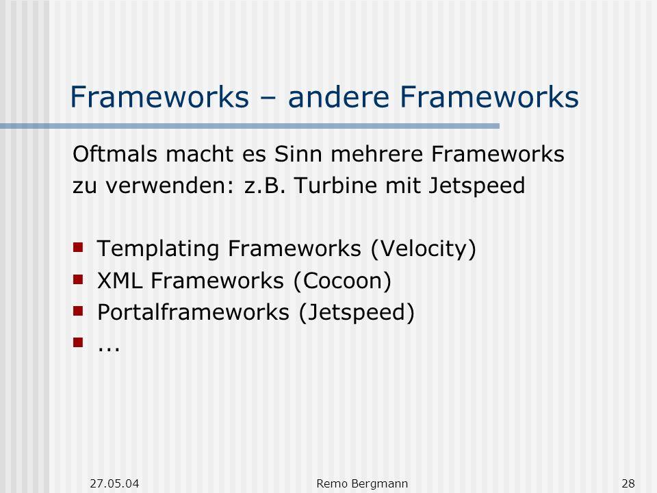 27.05.04Remo Bergmann28 Frameworks – andere Frameworks Oftmals macht es Sinn mehrere Frameworks zu verwenden: z.B. Turbine mit Jetspeed Templating Fra
