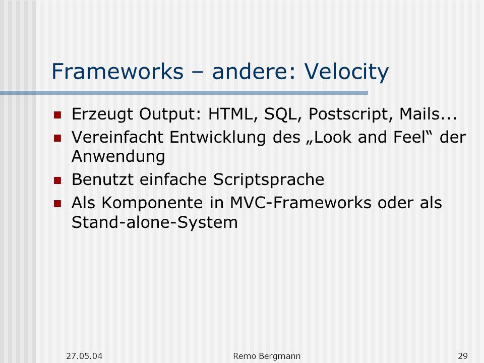 27.05.04Remo Bergmann29 Frameworks – andere: Velocity Erzeugt Output: HTML, SQL, Postscript, Mails... Vereinfacht Entwicklung des Look and Feel der An