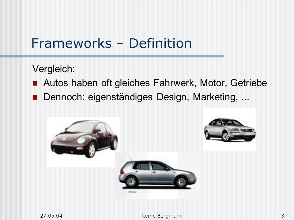 27.05.04Remo Bergmann3 Frameworks – Definition Vergleich: Autos haben oft gleiches Fahrwerk, Motor, Getriebe Dennoch: eigenständiges Design, Marketing,...