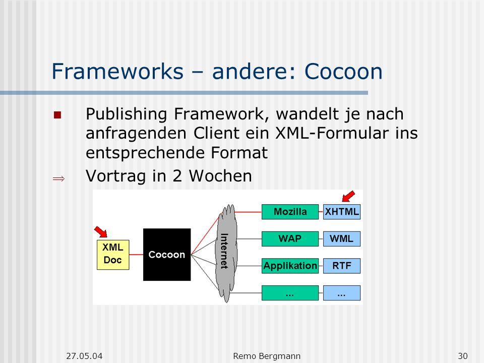 27.05.04Remo Bergmann30 Frameworks – andere: Cocoon Publishing Framework, wandelt je nach anfragenden Client ein XML-Formular ins entsprechende Format Vortrag in 2 Wochen