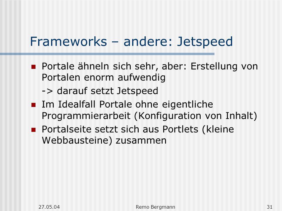27.05.04Remo Bergmann31 Frameworks – andere: Jetspeed Portale ähneln sich sehr, aber: Erstellung von Portalen enorm aufwendig -> darauf setzt Jetspeed Im Idealfall Portale ohne eigentliche Programmierarbeit (Konfiguration von Inhalt) Portalseite setzt sich aus Portlets (kleine Webbausteine) zusammen