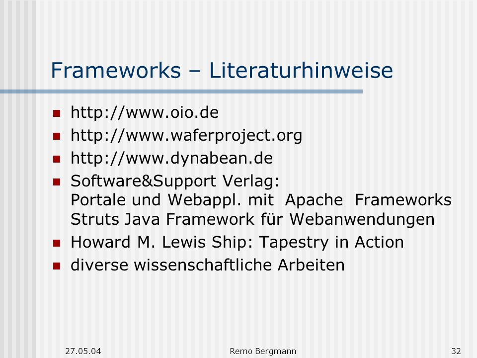 27.05.04Remo Bergmann32 Frameworks – Literaturhinweise http://www.oio.de http://www.waferproject.org http://www.dynabean.de Software&Support Verlag: Portale und Webappl.