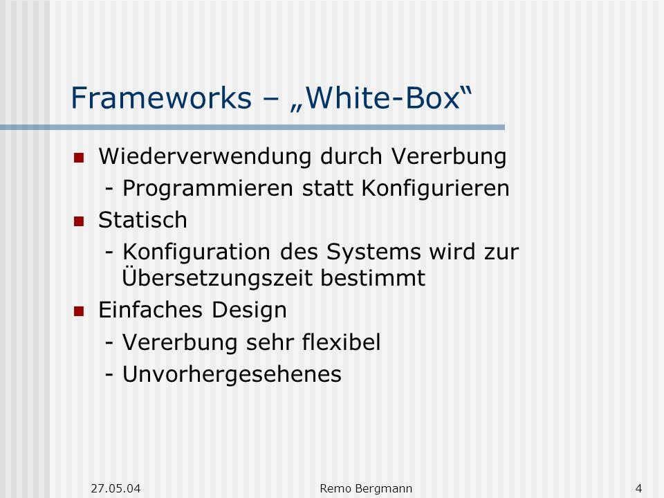 27.05.04Remo Bergmann4 Frameworks – White-Box Wiederverwendung durch Vererbung - Programmieren statt Konfigurieren Statisch - Konfiguration des Systems wird zur Übersetzungszeit bestimmt Einfaches Design - Vererbung sehr flexibel - Unvorhergesehenes