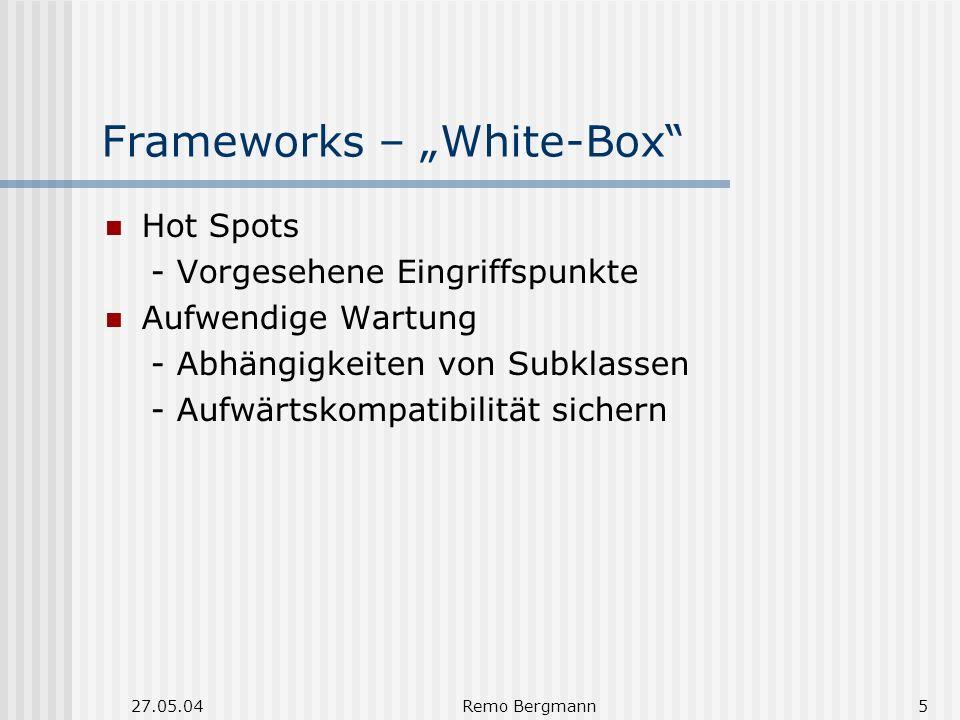 27.05.04Remo Bergmann5 Frameworks – White-Box Hot Spots - Vorgesehene Eingriffspunkte Aufwendige Wartung - Abhängigkeiten von Subklassen - Aufwärtskompatibilität sichern