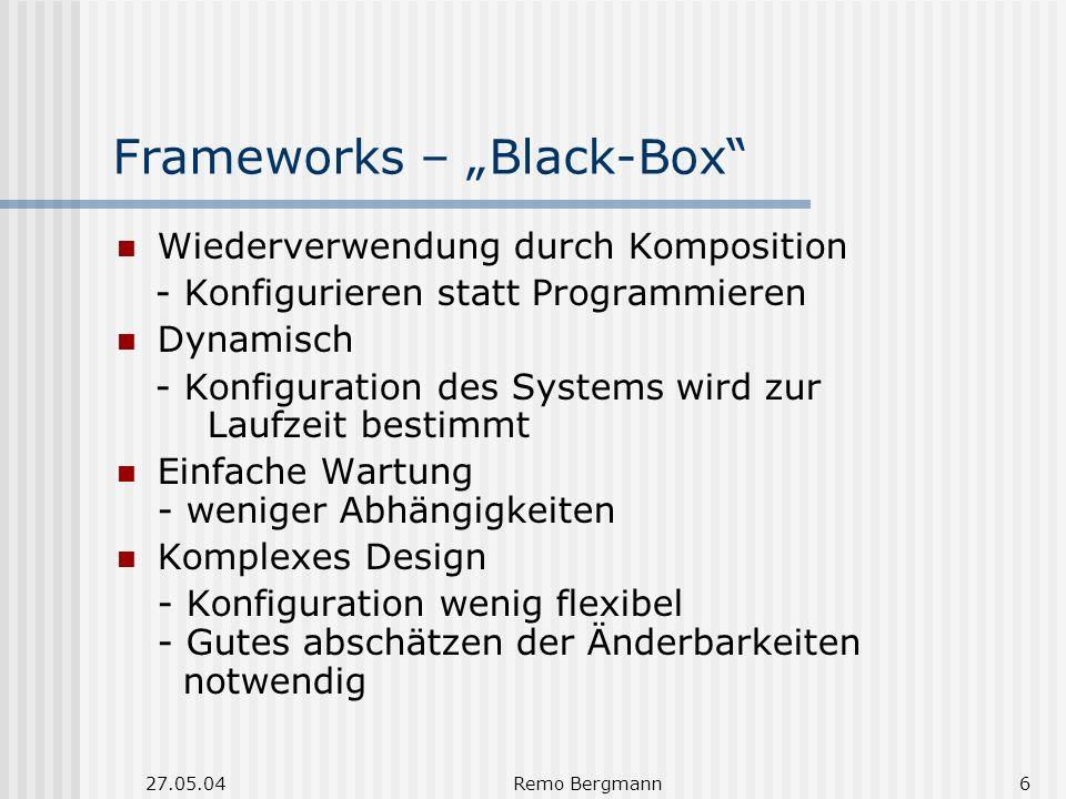 27.05.04Remo Bergmann6 Frameworks – Black-Box Wiederverwendung durch Komposition - Konfigurieren statt Programmieren Dynamisch - Konfiguration des Systems wird zur Laufzeit bestimmt Einfache Wartung - weniger Abhängigkeiten Komplexes Design - Konfiguration wenig flexibel - Gutes abschätzen der Änderbarkeiten notwendig