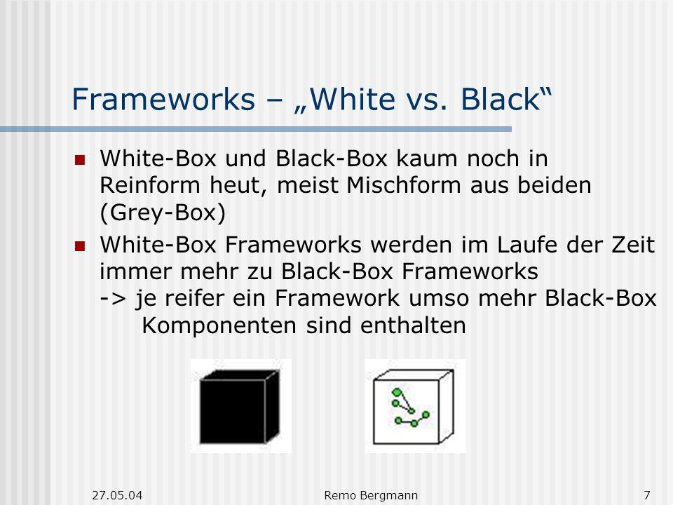 27.05.04Remo Bergmann7 Frameworks – White vs. Black White-Box und Black-Box kaum noch in Reinform heut, meist Mischform aus beiden (Grey-Box) White-Bo