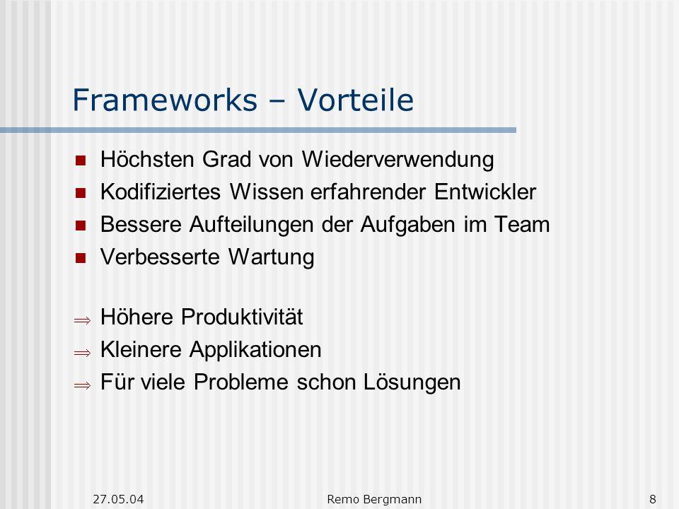 27.05.04Remo Bergmann8 Frameworks – Vorteile Höchsten Grad von Wiederverwendung Kodifiziertes Wissen erfahrender Entwickler Bessere Aufteilungen der Aufgaben im Team Verbesserte Wartung Höhere Produktivität Kleinere Applikationen Für viele Probleme schon Lösungen