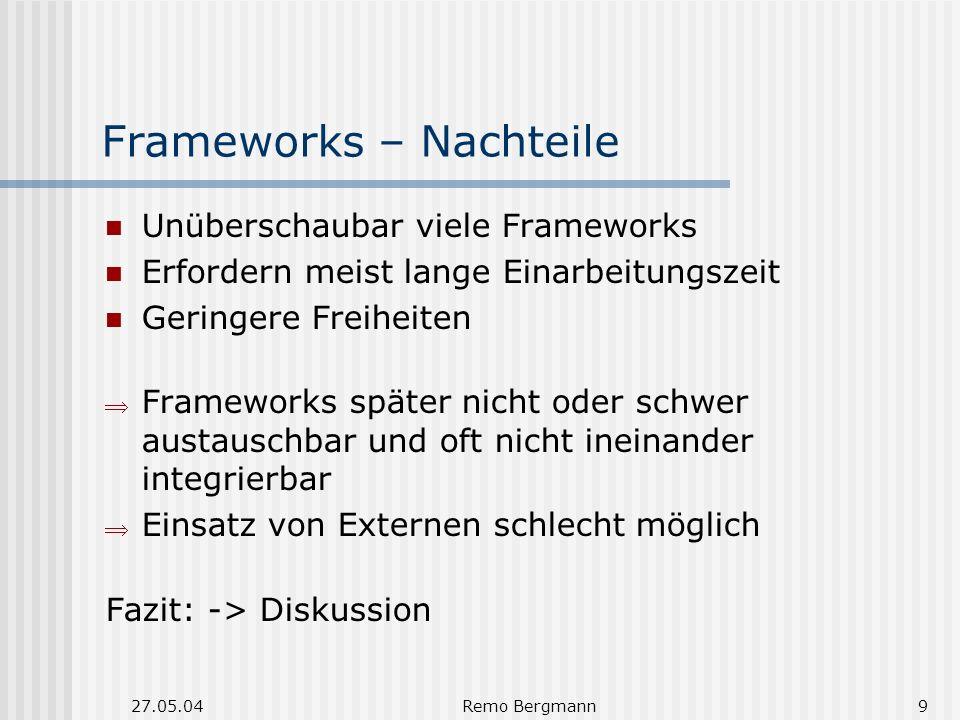 27.05.04Remo Bergmann9 Frameworks – Nachteile Unüberschaubar viele Frameworks Erfordern meist lange Einarbeitungszeit Geringere Freiheiten Frameworks später nicht oder schwer austauschbar und oft nicht ineinander integrierbar Einsatz von Externen schlecht möglich Fazit: -> Diskussion