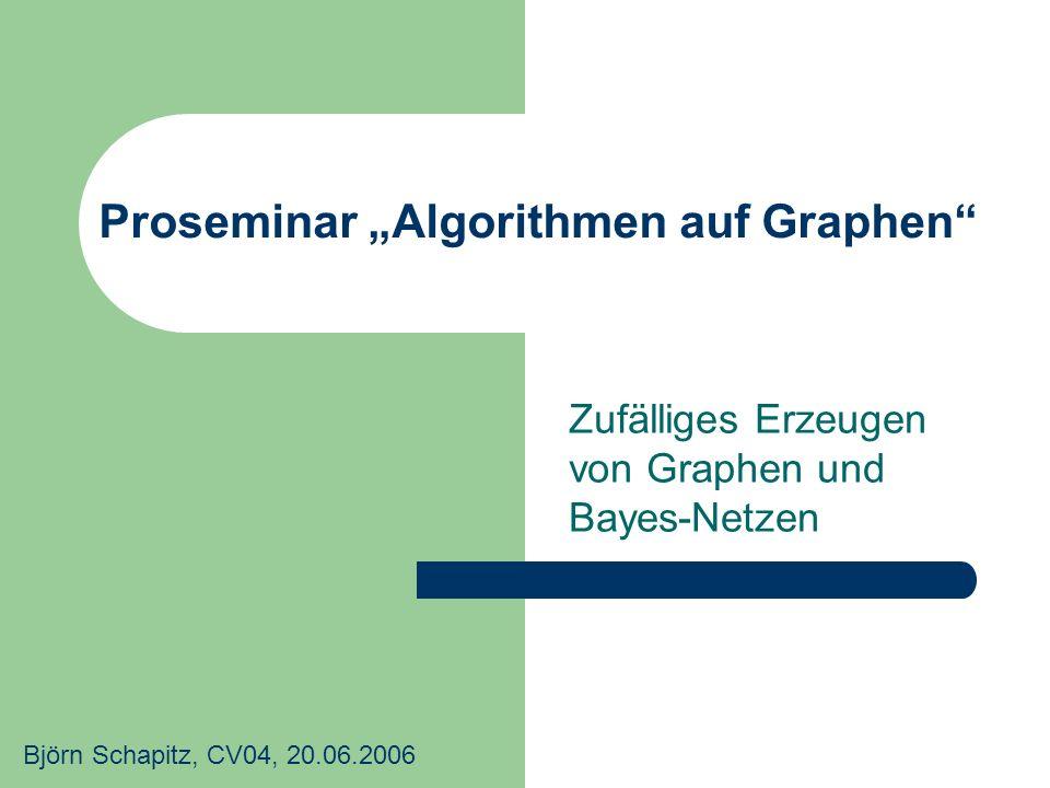 Proseminar Algorithmen auf Graphen Zufälliges Erzeugen von Graphen und Bayes-Netzen Björn Schapitz, CV04, 20.06.2006