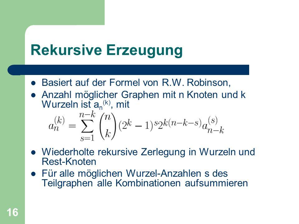 16 Rekursive Erzeugung Basiert auf der Formel von R.W. Robinson, Anzahl möglicher Graphen mit n Knoten und k Wurzeln ist a n (k), mit Wiederholte reku
