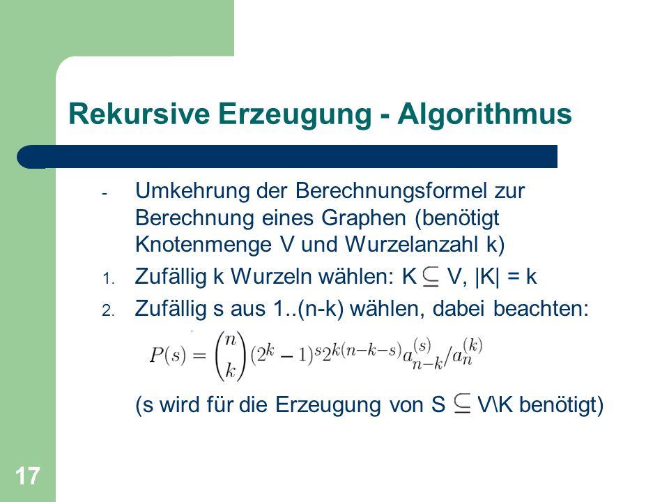 17 Rekursive Erzeugung - Algorithmus - Umkehrung der Berechnungsformel zur Berechnung eines Graphen (benötigt Knotenmenge V und Wurzelanzahl k) 1. Zuf