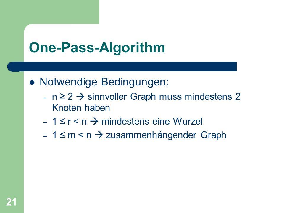 21 One-Pass-Algorithm Notwendige Bedingungen: – n 2 sinnvoller Graph muss mindestens 2 Knoten haben – 1 r < n mindestens eine Wurzel – 1 m < n zusamme