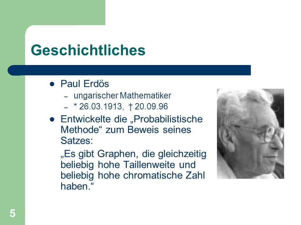 5 Geschichtliches Paul Erdös – ungarischer Mathematiker – * 26.03.1913, 20.09.96 Entwickelte die Probabilistische Methode zum Beweis seines Satzes: Es