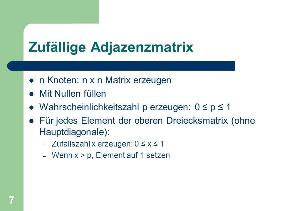 7 Zufällige Adjazenzmatrix n Knoten: n x n Matrix erzeugen Mit Nullen füllen Wahrscheinlichkeitszahl p erzeugen: 0 p 1 Für jedes Element der oberen Dr