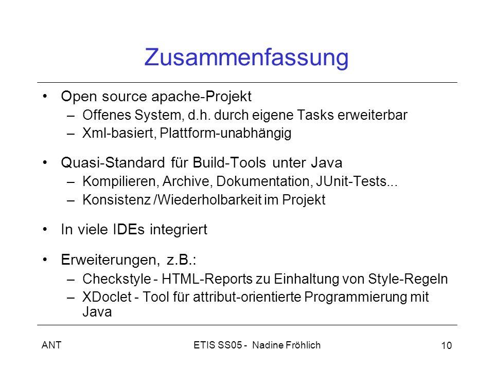 ETIS SS05 - Nadine FröhlichANT 10 Zusammenfassung Open source apache-Projekt –Offenes System, d.h. durch eigene Tasks erweiterbar –Xml-basiert, Plattf