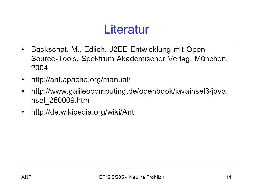ETIS SS05 - Nadine FröhlichANT 11 Literatur Backschat, M., Edlich, J2EE-Entwicklung mit Open- Source-Tools, Spektrum Akademischer Verlag, München, 2004 http://ant.apache.org/manual/ http://www.galileocomputing.de/openbook/javainsel3/javai nsel_250009.htm http://de.wikipedia.org/wiki/Ant