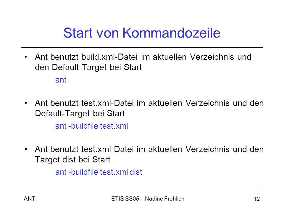 ETIS SS05 - Nadine FröhlichANT 12 Start von Kommandozeile Ant benutzt build.xml-Datei im aktuellen Verzeichnis und den Default-Target bei Start ant Ant benutzt test.xml-Datei im aktuellen Verzeichnis und den Default-Target bei Start ant -buildfile test.xml Ant benutzt test.xml-Datei im aktuellen Verzeichnis und den Target dist bei Start ant -buildfile test.xml dist