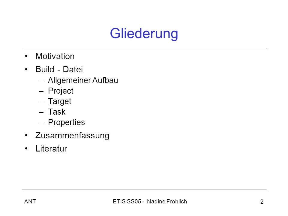 ETIS SS05 - Nadine FröhlichANT 2 Gliederung Motivation Build - Datei –Allgemeiner Aufbau –Project –Target –Task –Properties Zusammenfassung Literatur