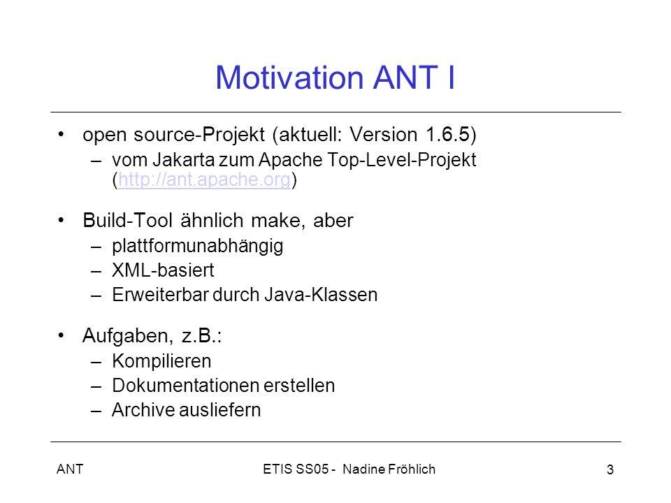 ETIS SS05 - Nadine FröhlichANT 3 Motivation ANT I open source-Projekt (aktuell: Version 1.6.5) –vom Jakarta zum Apache Top-Level-Projekt (http://ant.apache.org)http://ant.apache.org Build-Tool ähnlich make, aber –plattformunabhängig –XML-basiert –Erweiterbar durch Java-Klassen Aufgaben, z.B.: –Kompilieren –Dokumentationen erstellen –Archive ausliefern