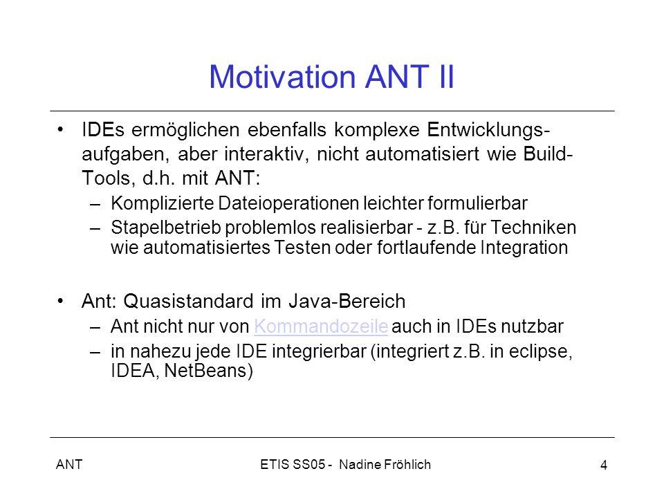 ETIS SS05 - Nadine FröhlichANT 4 Motivation ANT II IDEs ermöglichen ebenfalls komplexe Entwicklungs- aufgaben, aber interaktiv, nicht automatisiert wi