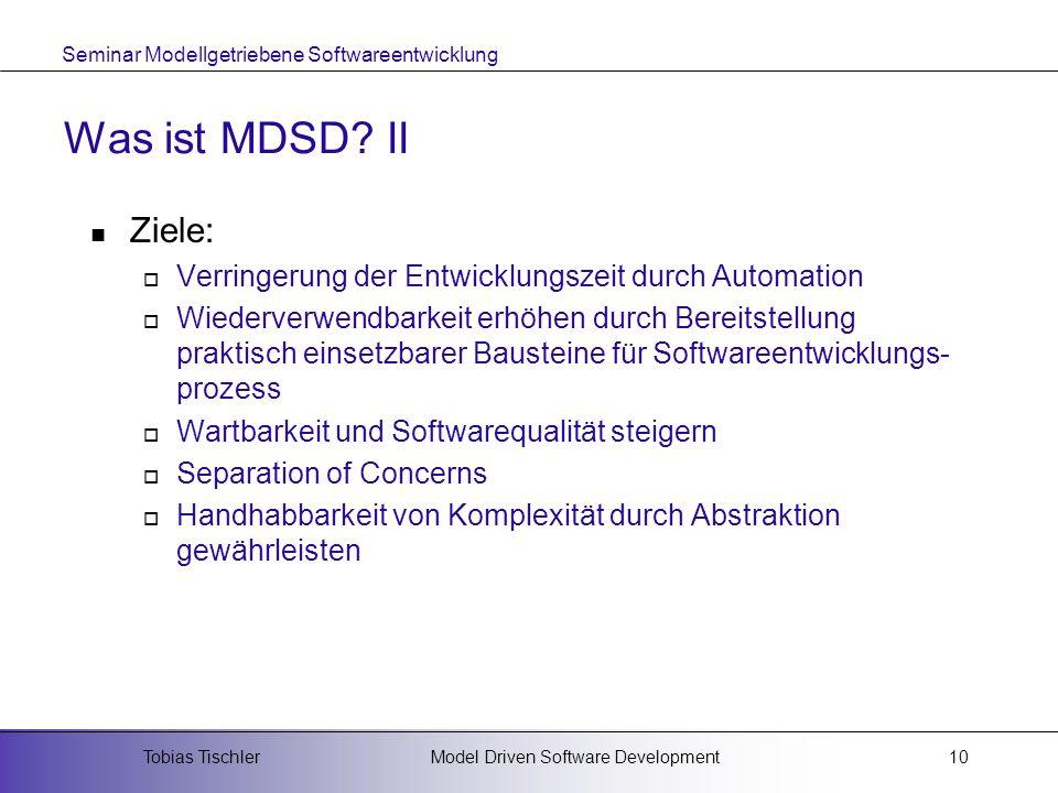 Seminar Modellgetriebene Softwareentwicklung Model Driven Software DevelopmentTobias Tischler10 Was ist MDSD? II Ziele: Verringerung der Entwicklungsz