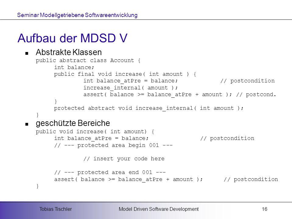 Seminar Modellgetriebene Softwareentwicklung Model Driven Software DevelopmentTobias Tischler16 Aufbau der MDSD V Abstrakte Klassen public abstract cl