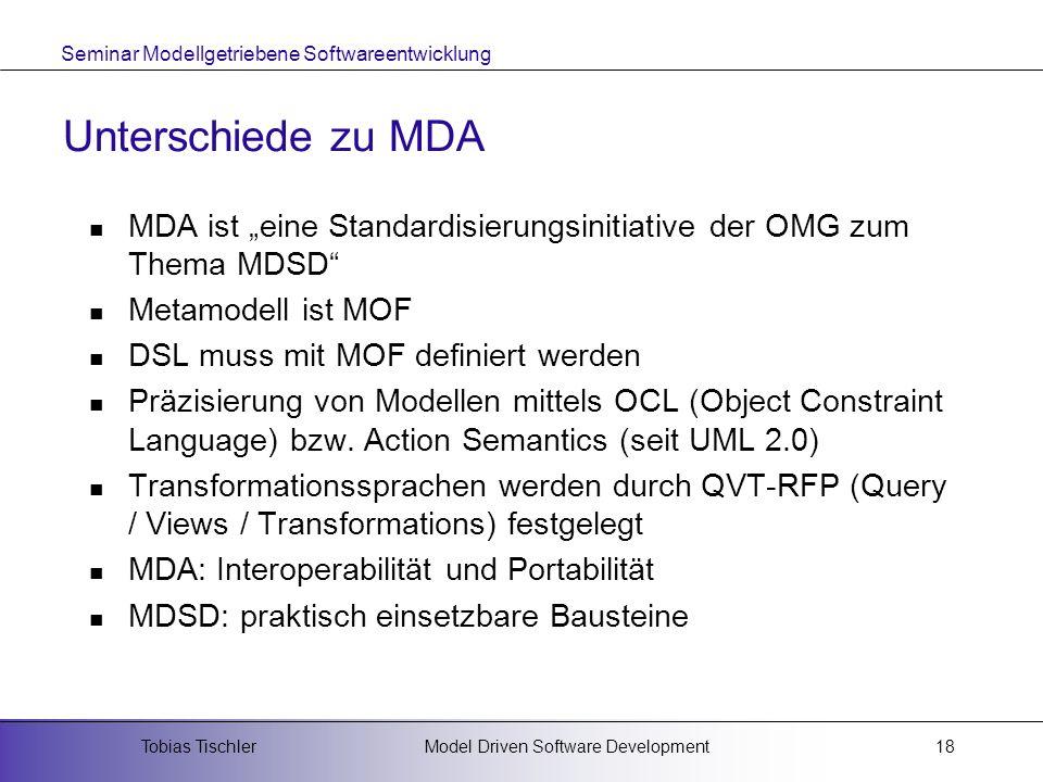 Seminar Modellgetriebene Softwareentwicklung Model Driven Software DevelopmentTobias Tischler18 Unterschiede zu MDA MDA ist eine Standardisierungsinit