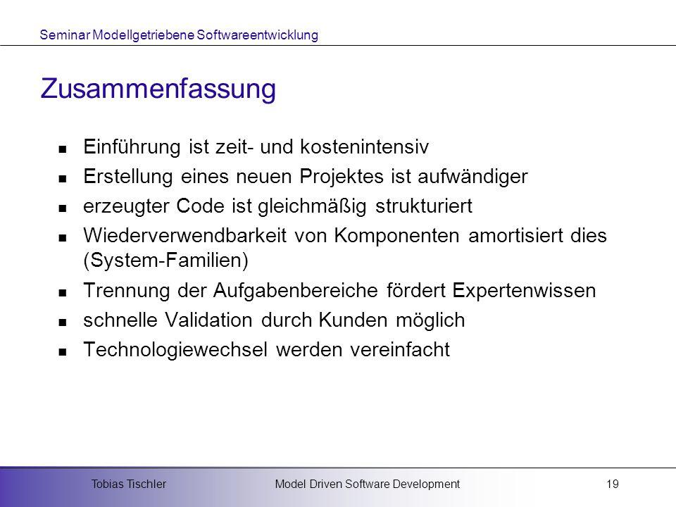 Seminar Modellgetriebene Softwareentwicklung Model Driven Software DevelopmentTobias Tischler19 Zusammenfassung Einführung ist zeit- und kostenintensi