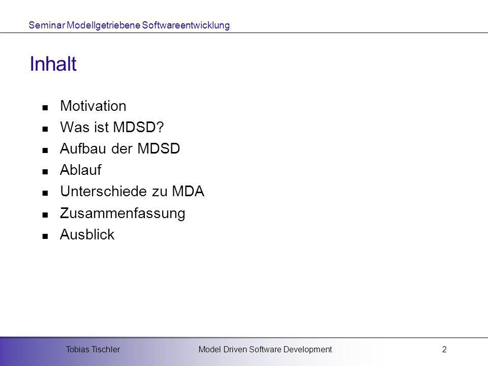 Seminar Modellgetriebene Softwareentwicklung Model Driven Software DevelopmentTobias Tischler2 Inhalt Motivation Was ist MDSD? Aufbau der MDSD Ablauf