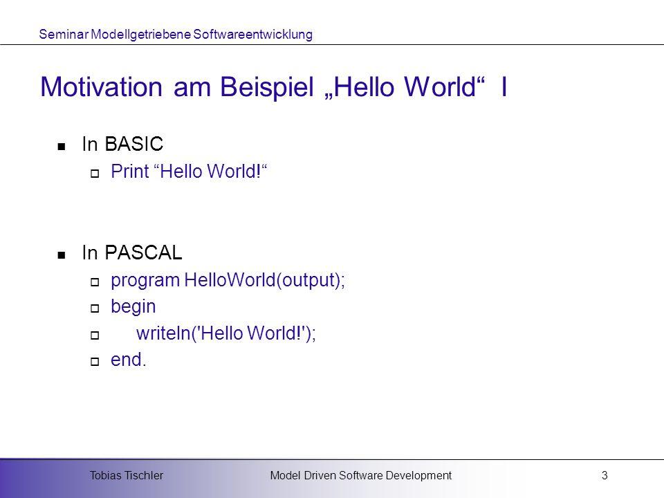 Seminar Modellgetriebene Softwareentwicklung Model Driven Software DevelopmentTobias Tischler4 Motivation am Beispiel Hello World II In JAVA import java.awt.*; import java.awt.event.*; public class HelloWorldApp extends Frame { public static void main(String args[ ]) { HelloWorldApp app = new HelloWorldApp(); } public HelloWorldApp() { super( HelloWorld! ); setSize(200,200); addWindowListener(new HelloWorldApp.WindowEventHandler()); show(); } public void paint(Graphics g) { g.drawString( Hello World! ,60,90); } classWindowEventHandler extendsWindowAdapter { public void windowClosing(WindowEvent e) { System.exit(0); }