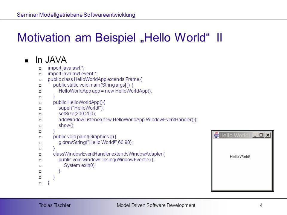 Seminar Modellgetriebene Softwareentwicklung Model Driven Software DevelopmentTobias Tischler5 Motivation am Beispiel Hello World III Als J2EE/EJB-Anwendung Web- Client Anwen- dungs- Client JSP Servlet EJB Daten- bank Daten- bank Web-ContainerEJB-Container Client- Schicht Web- Schicht Anwendungs- Schicht Daten- Schicht Präsentationsschicht Hello World