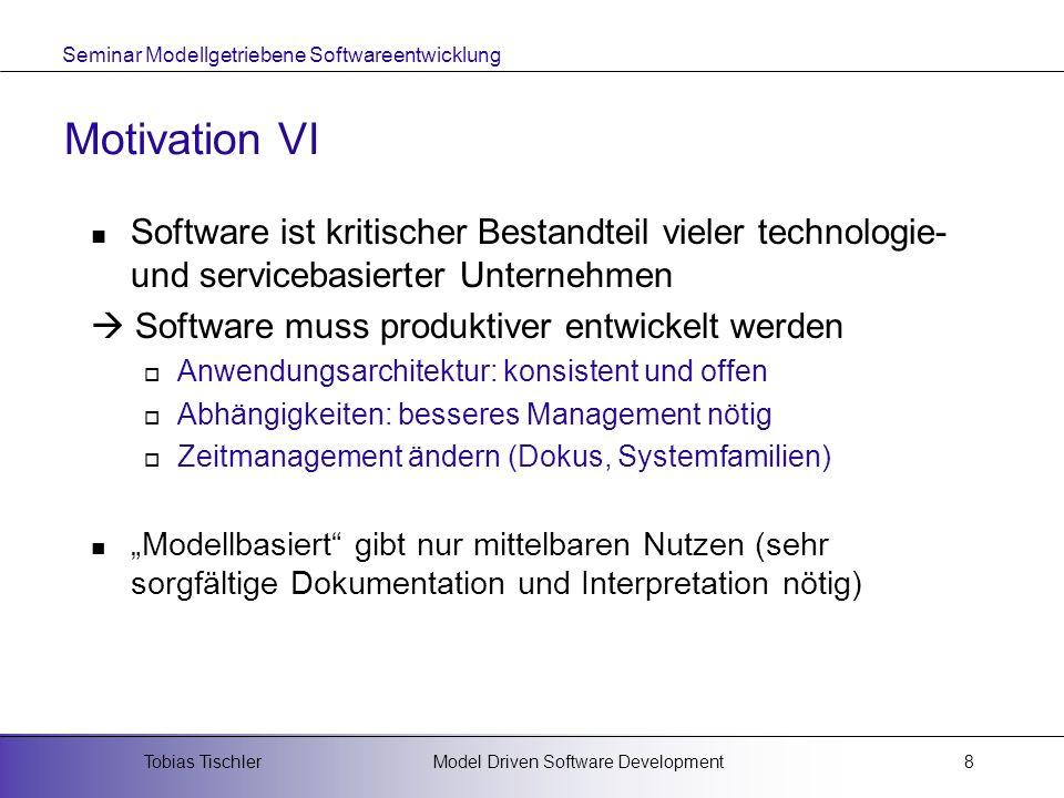 Seminar Modellgetriebene Softwareentwicklung Model Driven Software DevelopmentTobias Tischler8 Motivation VI Software ist kritischer Bestandteil viele