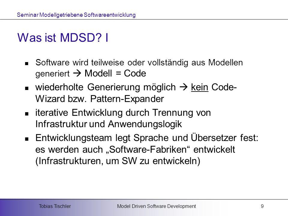 Seminar Modellgetriebene Softwareentwicklung Model Driven Software DevelopmentTobias Tischler9 Was ist MDSD? I Software wird teilweise oder vollständi