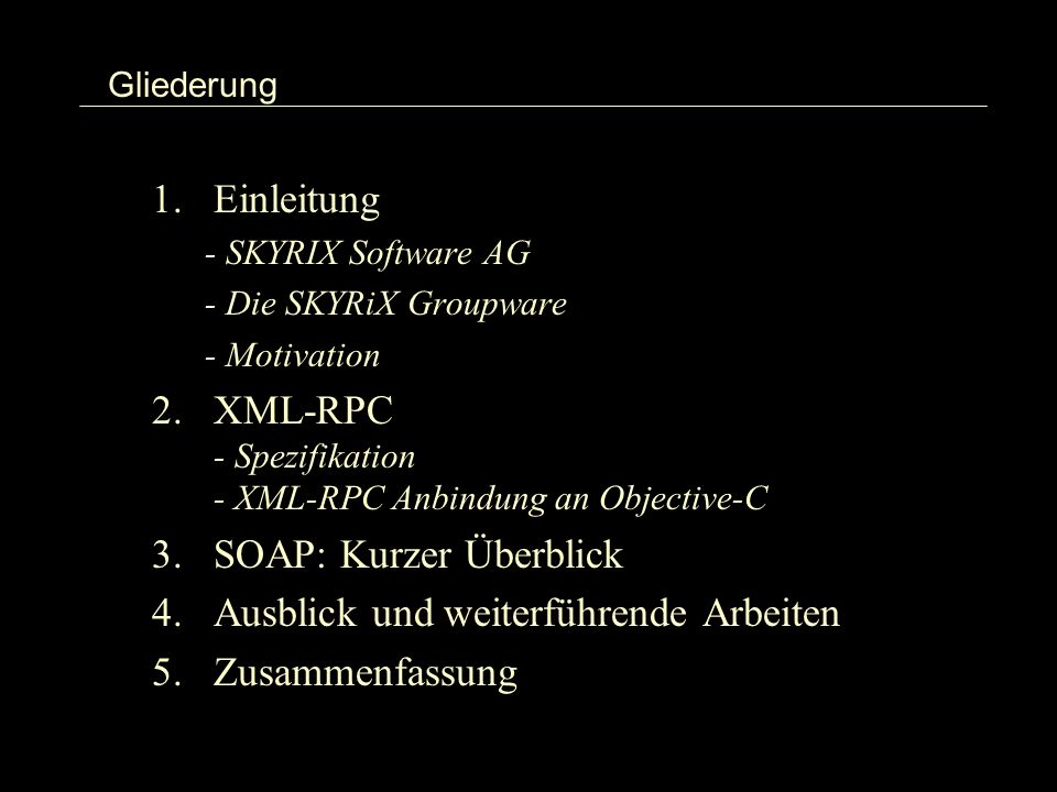 Gliederung 1.Einleitung - SKYRIX Software AG - Die SKYRiX Groupware - Motivation 2.XML-RPC - Spezifikation - XML-RPC Anbindung an Objective-C 3.SOAP: Kurzer Überblick 4.Ausblick und weiterführende Arbeiten 5.Zusammenfassung