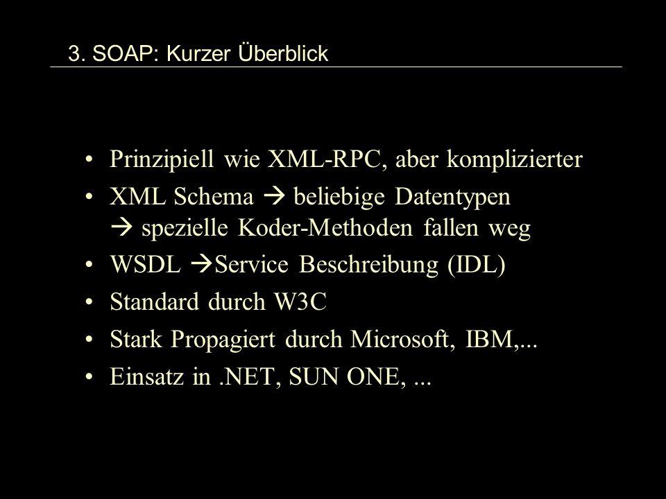 3. SOAP: Kurzer Überblick Prinzipiell wie XML-RPC, aber komplizierter XML Schema beliebige Datentypen spezielle Koder-Methoden fallen weg WSDL Service