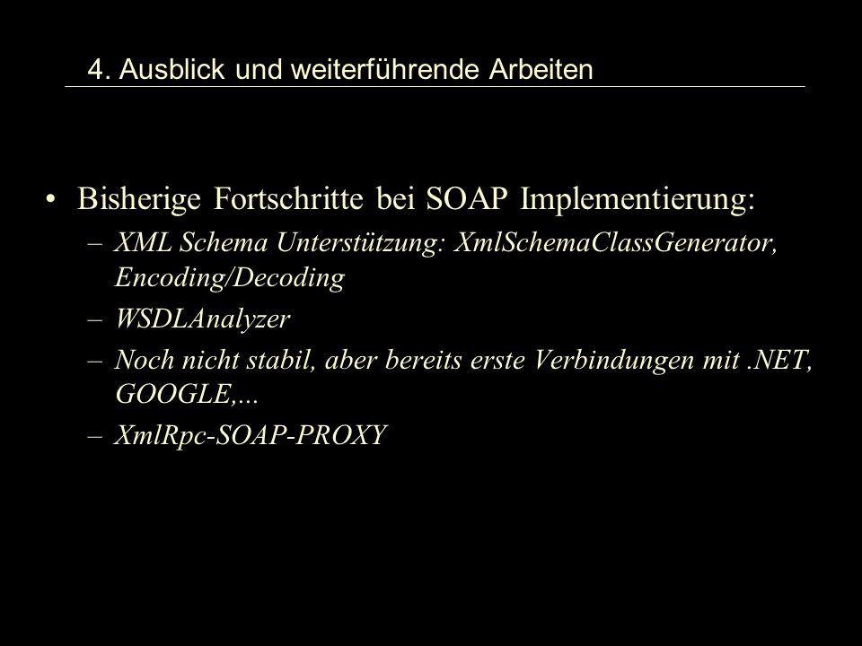 4. Ausblick und weiterführende Arbeiten Bisherige Fortschritte bei SOAP Implementierung: –XML Schema Unterstützung: XmlSchemaClassGenerator, Encoding/