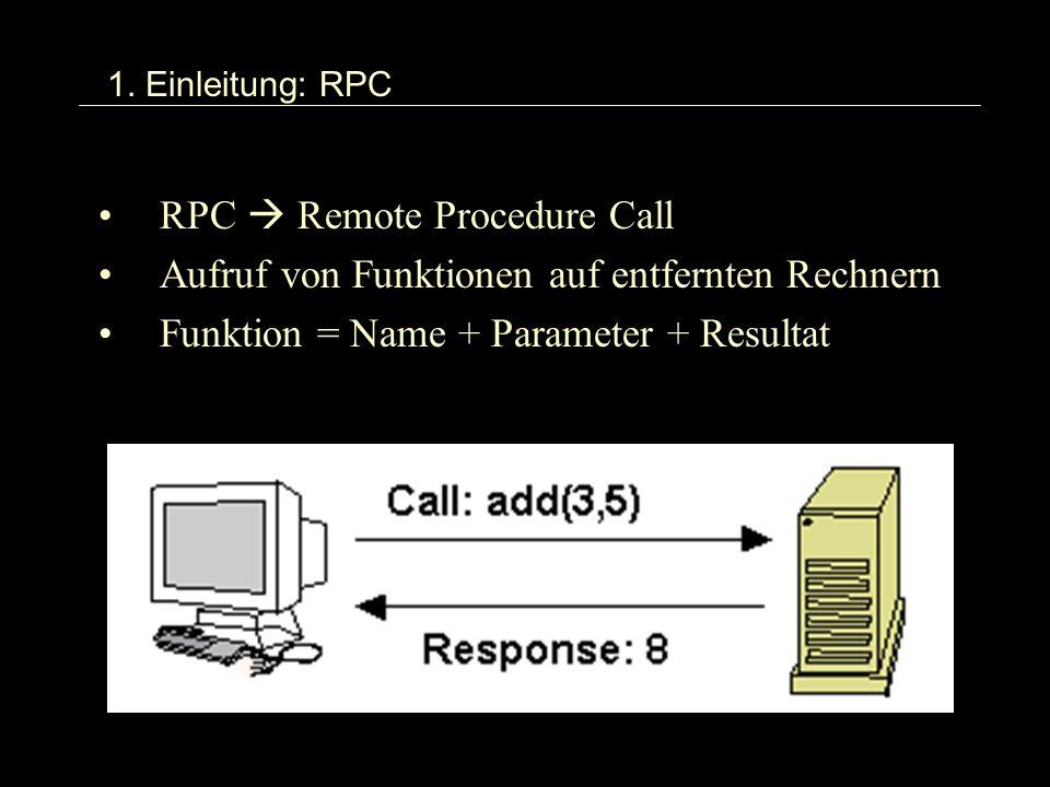 1. Einleitung: RPC RPC Remote Procedure Call Aufruf von Funktionen auf entfernten Rechnern Funktion = Name + Parameter + Resultat