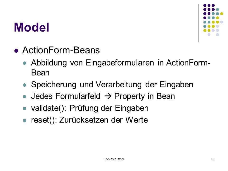 Tobias Kutzler10 Model ActionForm-Beans Abbildung von Eingabeformularen in ActionForm- Bean Speicherung und Verarbeitung der Eingaben Jedes Formularfeld Property in Bean validate(): Prüfung der Eingaben reset(): Zurücksetzen der Werte