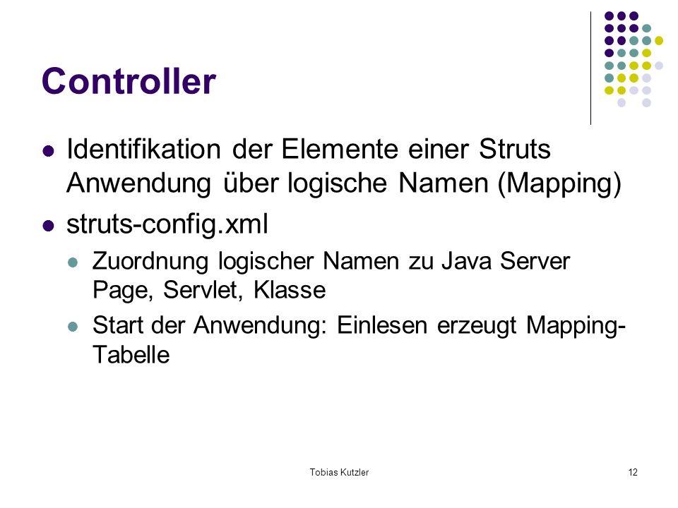 Tobias Kutzler12 Controller Identifikation der Elemente einer Struts Anwendung über logische Namen (Mapping) struts-config.xml Zuordnung logischer Namen zu Java Server Page, Servlet, Klasse Start der Anwendung: Einlesen erzeugt Mapping- Tabelle