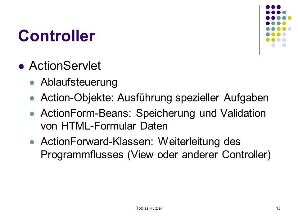 Tobias Kutzler13 Controller ActionServlet Ablaufsteuerung Action-Objekte: Ausführung spezieller Aufgaben ActionForm-Beans: Speicherung und Validation von HTML-Formular Daten ActionForward-Klassen: Weiterleitung des Programmflusses (View oder anderer Controller)