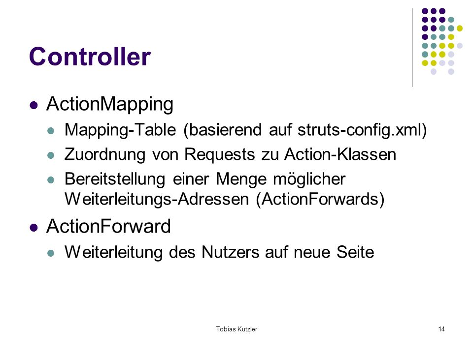 Tobias Kutzler14 Controller ActionMapping Mapping-Table (basierend auf struts-config.xml) Zuordnung von Requests zu Action-Klassen Bereitstellung einer Menge möglicher Weiterleitungs-Adressen (ActionForwards) ActionForward Weiterleitung des Nutzers auf neue Seite