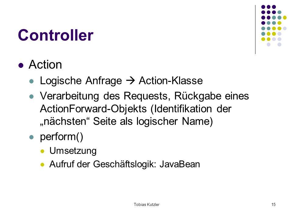 Tobias Kutzler15 Controller Action Logische Anfrage Action-Klasse Verarbeitung des Requests, Rückgabe eines ActionForward-Objekts (Identifikation der nächsten Seite als logischer Name) perform() Umsetzung Aufruf der Geschäftslogik: JavaBean