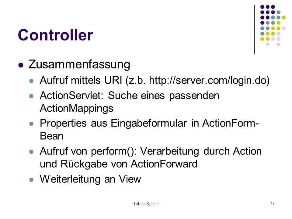 Tobias Kutzler17 Controller Zusammenfassung Aufruf mittels URI (z.b. http://server.com/login.do) ActionServlet: Suche eines passenden ActionMappings P