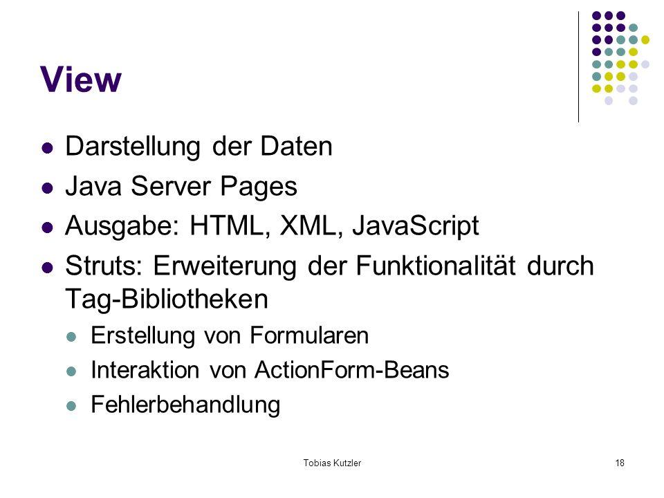 Tobias Kutzler18 View Darstellung der Daten Java Server Pages Ausgabe: HTML, XML, JavaScript Struts: Erweiterung der Funktionalität durch Tag-Bibliotheken Erstellung von Formularen Interaktion von ActionForm-Beans Fehlerbehandlung