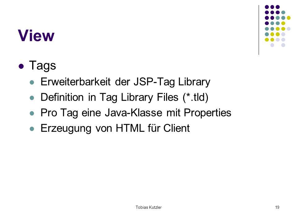 Tobias Kutzler19 View Tags Erweiterbarkeit der JSP-Tag Library Definition in Tag Library Files (*.tld) Pro Tag eine Java-Klasse mit Properties Erzeugung von HTML für Client