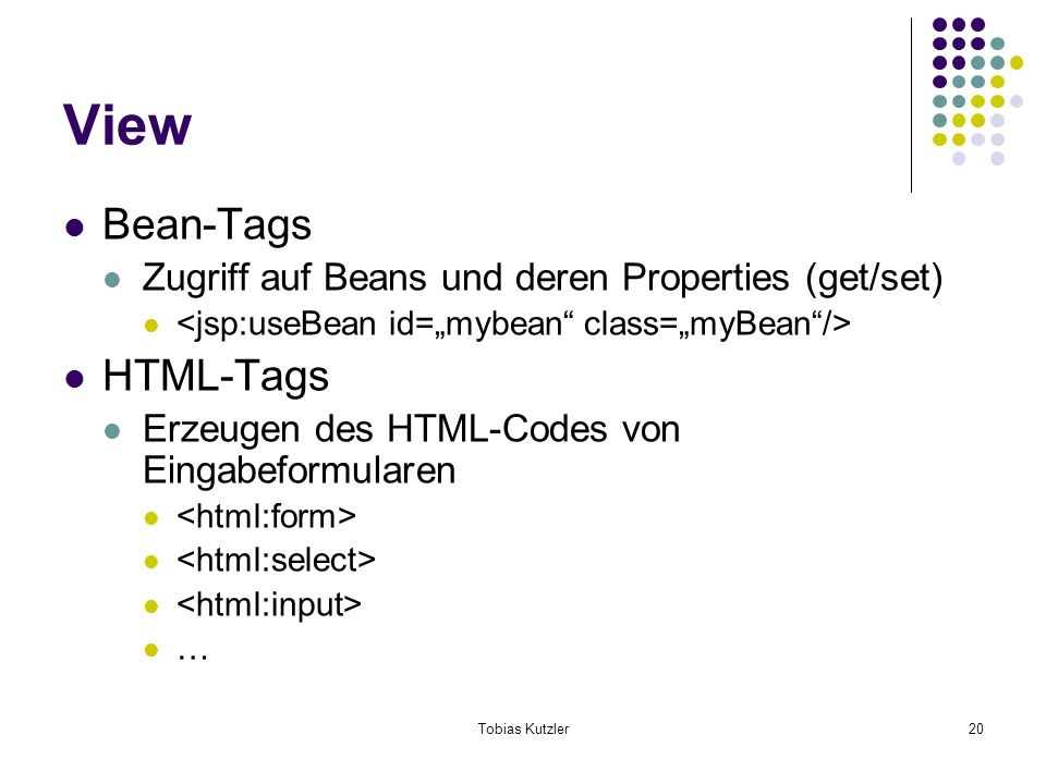 Tobias Kutzler20 View Bean-Tags Zugriff auf Beans und deren Properties (get/set) HTML-Tags Erzeugen des HTML-Codes von Eingabeformularen …