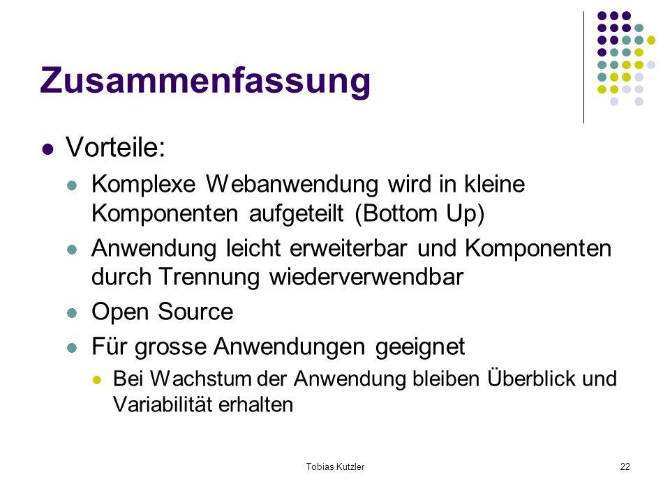 Tobias Kutzler22 Zusammenfassung Vorteile: Komplexe Webanwendung wird in kleine Komponenten aufgeteilt (Bottom Up) Anwendung leicht erweiterbar und Komponenten durch Trennung wiederverwendbar Open Source Für grosse Anwendungen geeignet Bei Wachstum der Anwendung bleiben Überblick und Variabilität erhalten