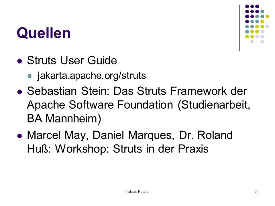 Tobias Kutzler24 Quellen Struts User Guide jakarta.apache.org/struts Sebastian Stein: Das Struts Framework der Apache Software Foundation (Studienarbeit, BA Mannheim) Marcel May, Daniel Marques, Dr.