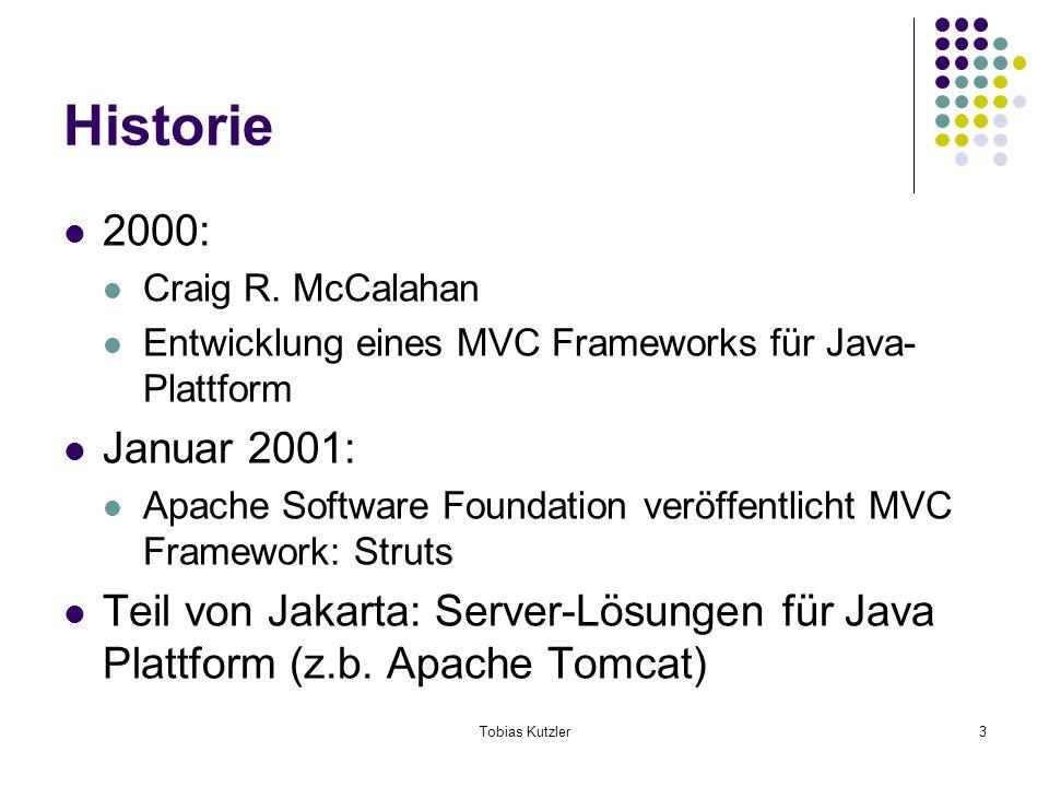 Tobias Kutzler3 Historie 2000: Craig R. McCalahan Entwicklung eines MVC Frameworks für Java- Plattform Januar 2001: Apache Software Foundation veröffe