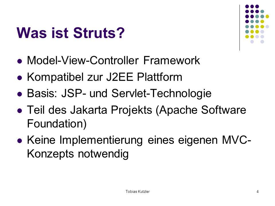 Tobias Kutzler4 Was ist Struts? Model-View-Controller Framework Kompatibel zur J2EE Plattform Basis: JSP- und Servlet-Technologie Teil des Jakarta Pro